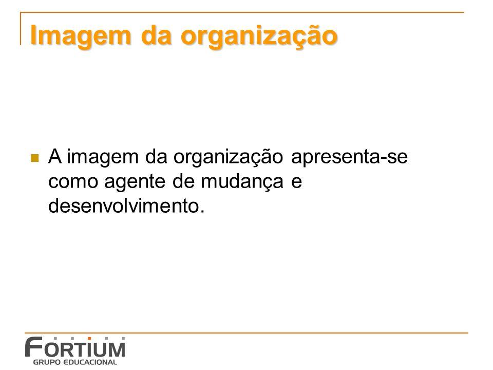 Imagem da organização A imagem da organização apresenta-se como agente de mudança e desenvolvimento.