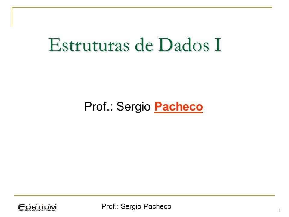 Estruturas de Dados I Prof.: Sergio Pacheco Prof.: Sergio Pacheco 1 1