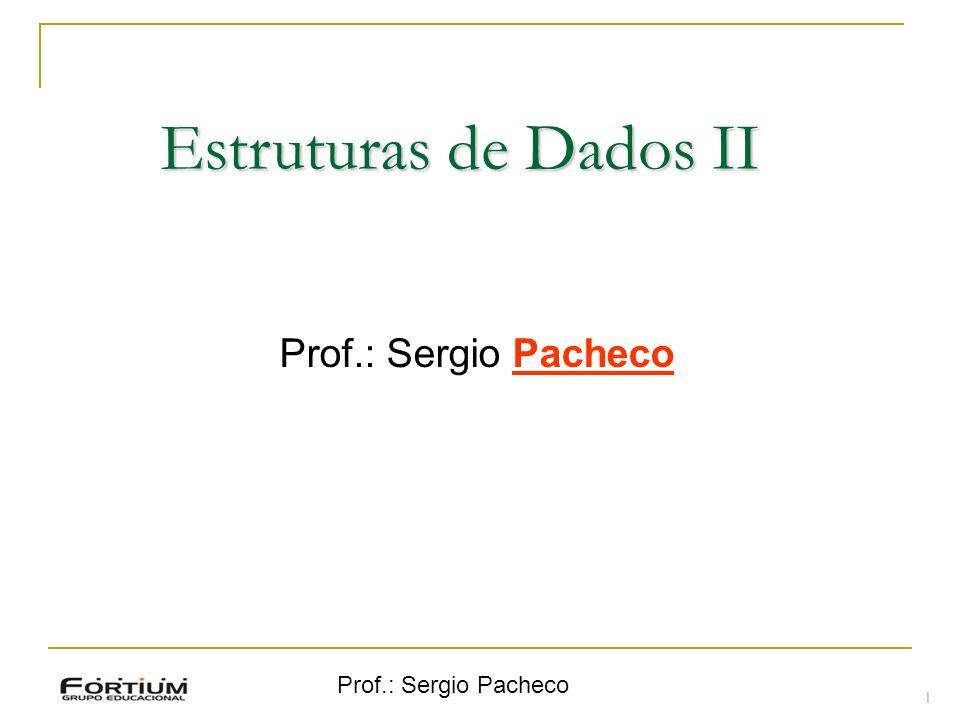 Estruturas de Dados II Prof.: Sergio Pacheco Prof.: Sergio Pacheco 1 1