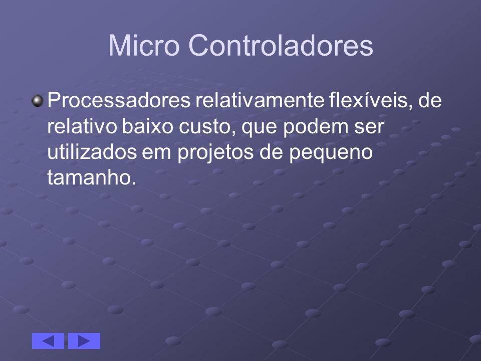Micro Controladores Processadores relativamente flexíveis, de relativo baixo custo, que podem ser utilizados em projetos de pequeno tamanho.