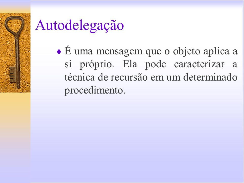 Autodelegação É uma mensagem que o objeto aplica a si próprio.