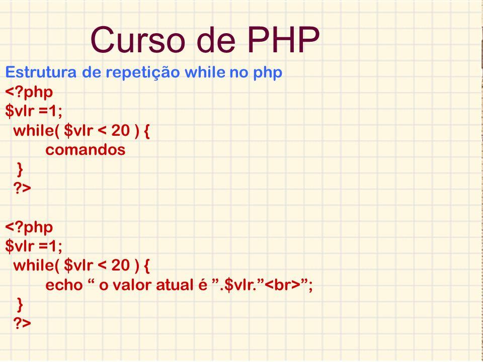 Curso de PHP Estrutura de repetição while no php < php $vlr =1;