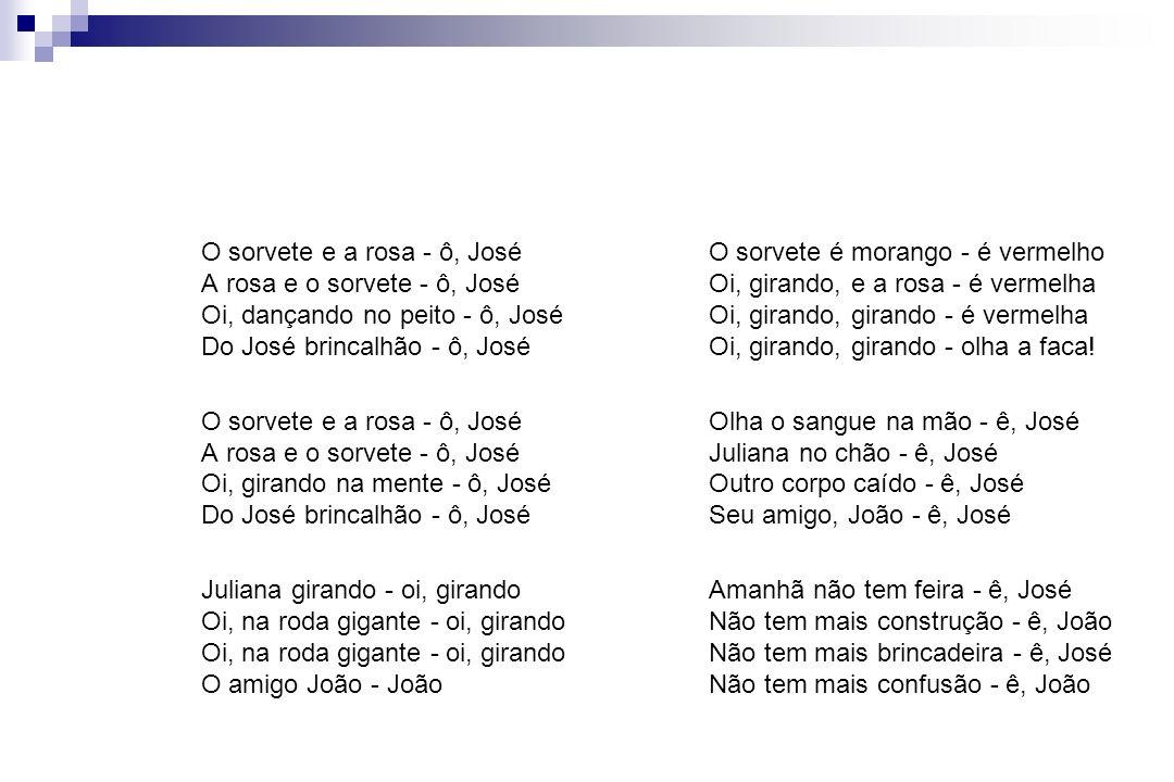 O sorvete e a rosa - ô, José A rosa e o sorvete - ô, José Oi, dançando no peito - ô, José Do José brincalhão - ô, José