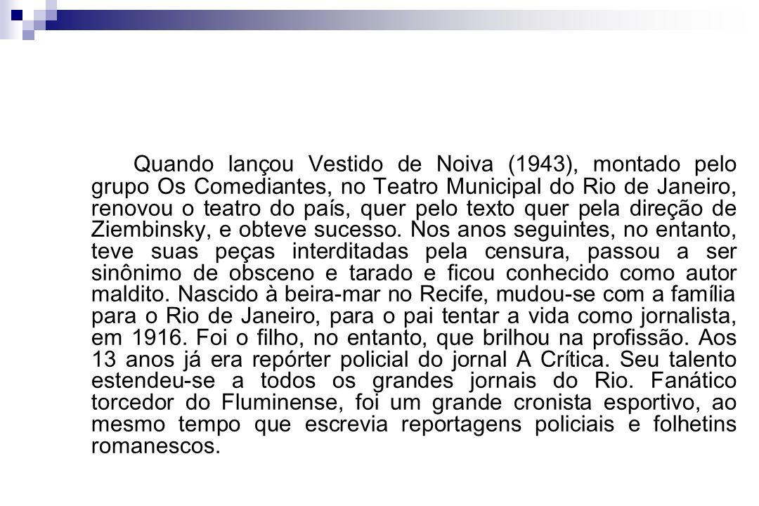 Quando lançou Vestido de Noiva (1943), montado pelo grupo Os Comediantes, no Teatro Municipal do Rio de Janeiro, renovou o teatro do país, quer pelo texto quer pela direção de Ziembinsky, e obteve sucesso.