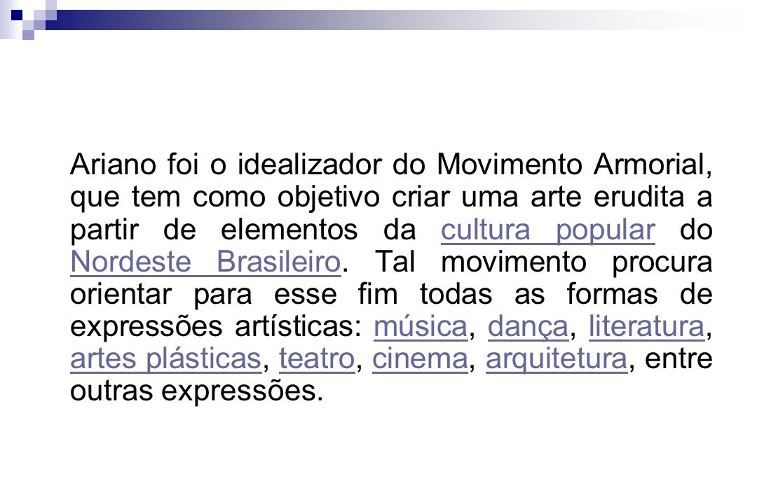 Ariano foi o idealizador do Movimento Armorial, que tem como objetivo criar uma arte erudita a partir de elementos da cultura popular do Nordeste Brasileiro.