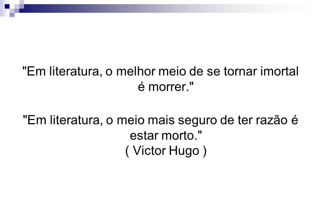 Em literatura, o melhor meio de se tornar imortal é morrer.