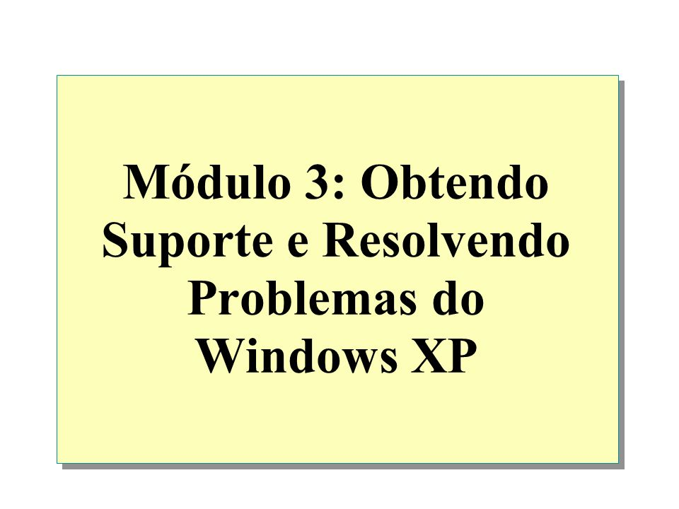Módulo 3: Obtendo Suporte e Resolvendo Problemas do Windows XP