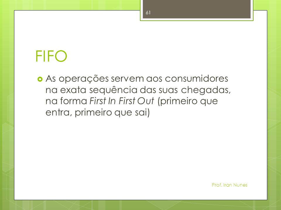 FIFOAs operações servem aos consumidores na exata sequência das suas chegadas, na forma First In First Out (primeiro que entra, primeiro que sai)