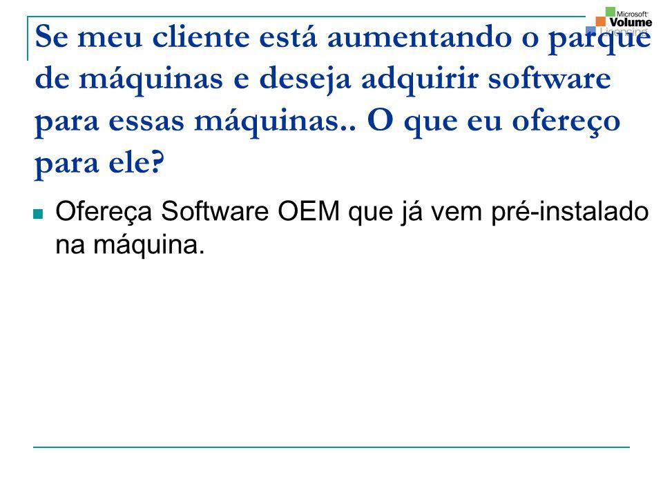 Se meu cliente está aumentando o parque de máquinas e deseja adquirir software para essas máquinas.. O que eu ofereço para ele