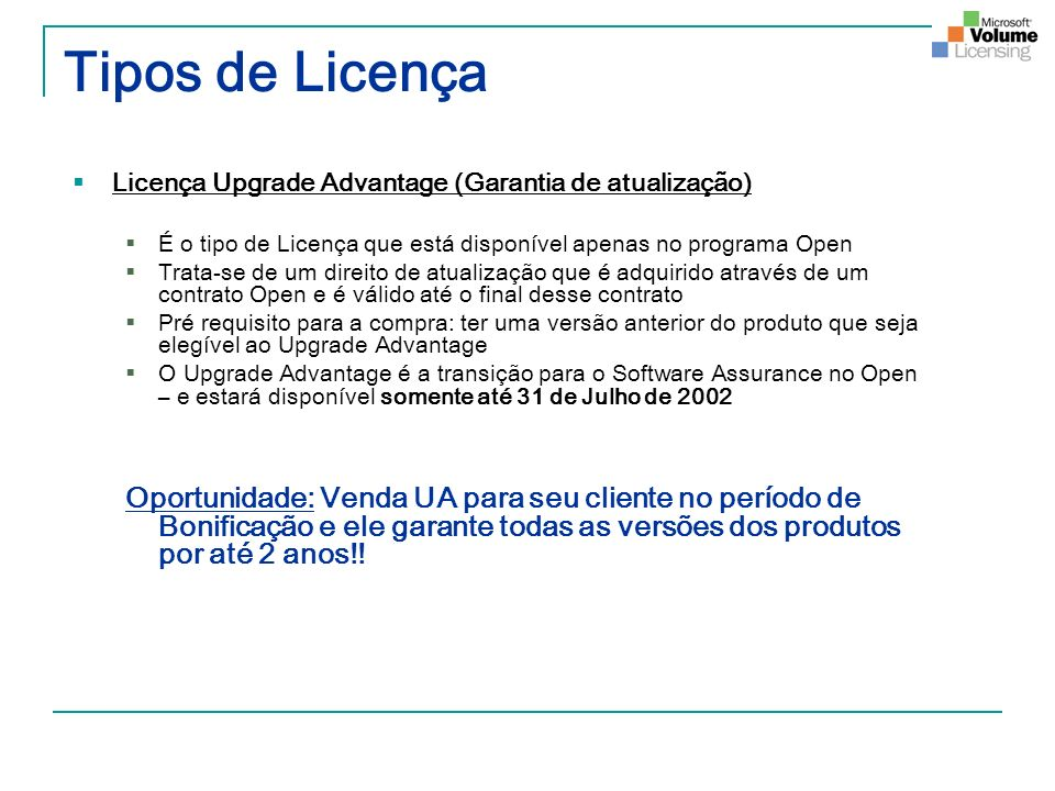 Tipos de Licença Licença Upgrade Advantage (Garantia de atualização) É o tipo de Licença que está disponível apenas no programa Open.