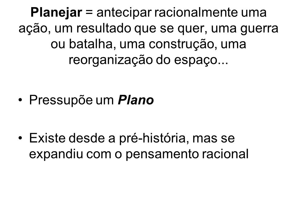 Planejar = antecipar racionalmente uma ação, um resultado que se quer, uma guerra ou batalha, uma construção, uma reorganização do espaço...