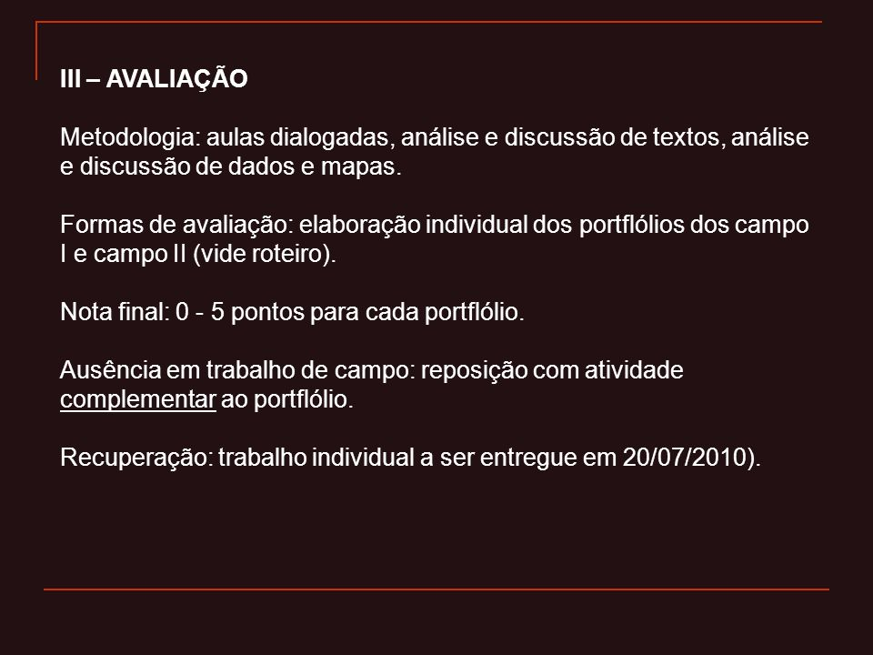 III – AVALIAÇÃO Metodologia: aulas dialogadas, análise e discussão de textos, análise e discussão de dados e mapas.
