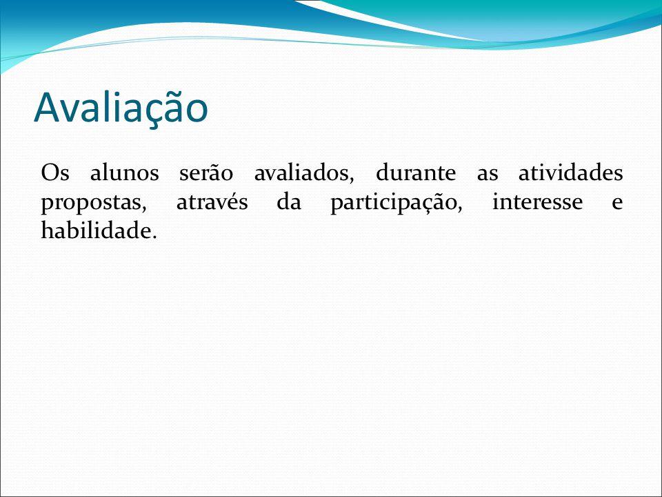 Avaliação Os alunos serão avaliados, durante as atividades propostas, através da participação, interesse e habilidade.