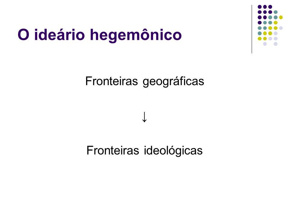 O ideário hegemônico Fronteiras geográficas ↓ Fronteiras ideológicas