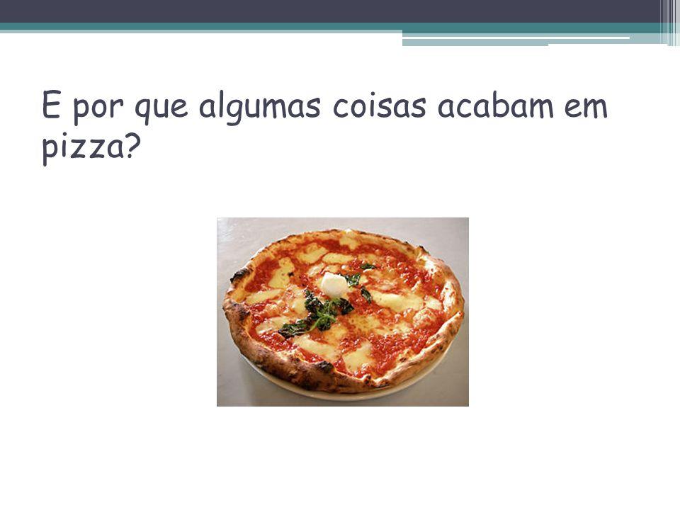 E por que algumas coisas acabam em pizza