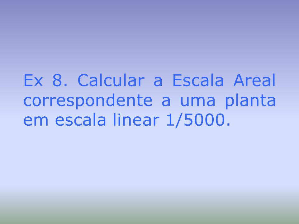 Ex 8. Calcular a Escala Areal correspondente a uma planta em escala linear 1/5000.