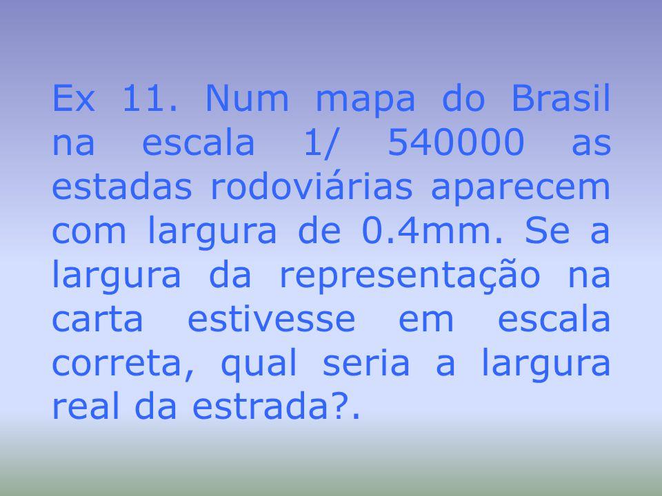 Ex 11. Num mapa do Brasil na escala 1/ 540000 as estadas rodoviárias aparecem com largura de 0.4mm.