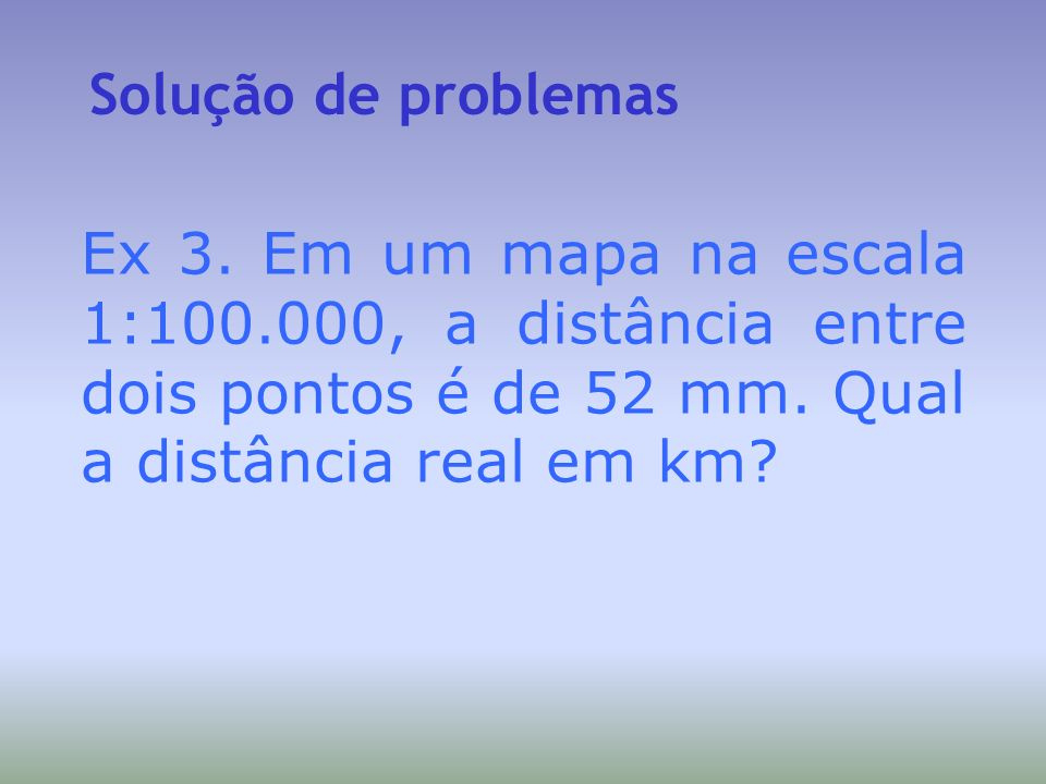 Solução de problemasEx 3.Em um mapa na escala 1:100.000, a distância entre dois pontos é de 52 mm.