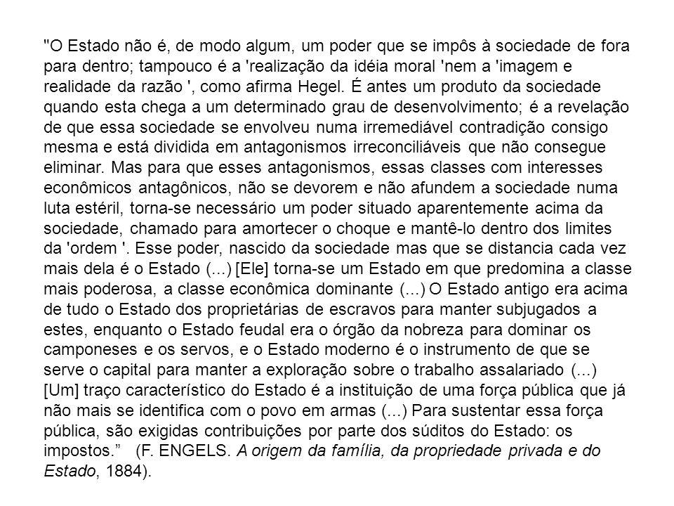 O Estado não é, de modo algum, um poder que se impôs à sociedade de fora para dentro; tampouco é a realização da idéia moral nem a imagem e realidade da razão , como afirma Hegel.