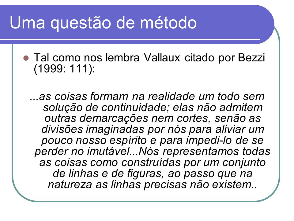 Uma questão de métodoTal como nos lembra Vallaux citado por Bezzi (1999: 111):