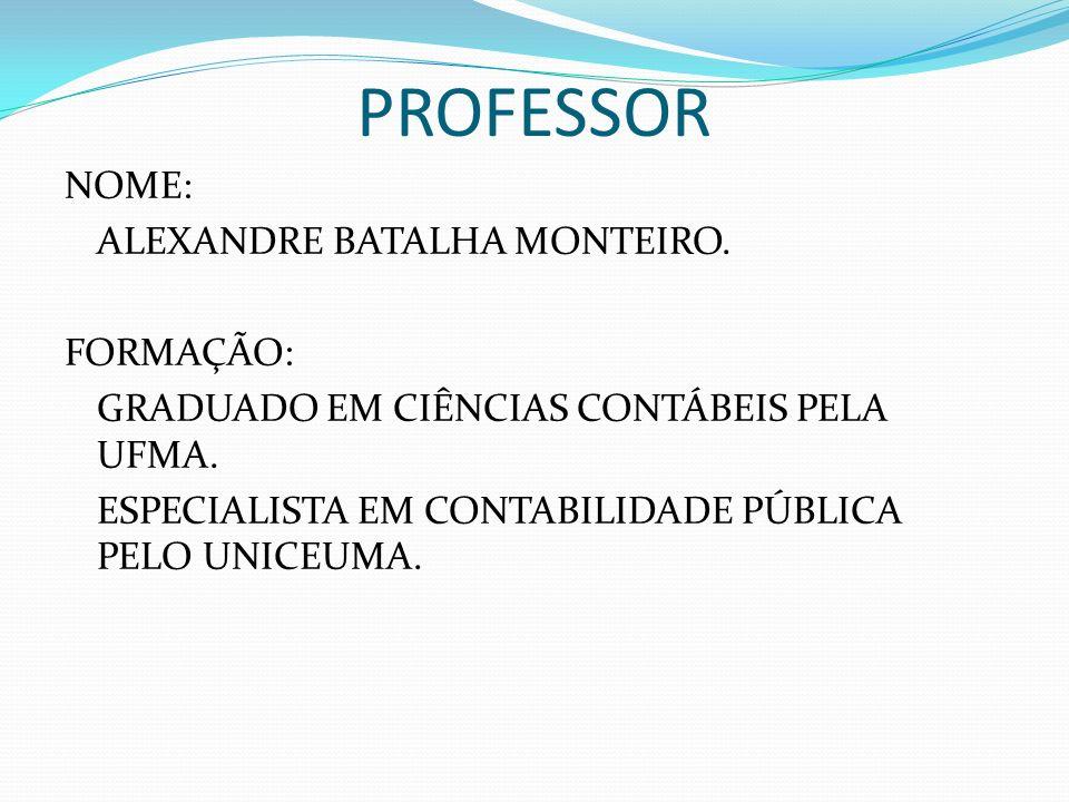 PROFESSOR NOME: ALEXANDRE BATALHA MONTEIRO. FORMAÇÃO: GRADUADO EM CIÊNCIAS CONTÁBEIS PELA UFMA.