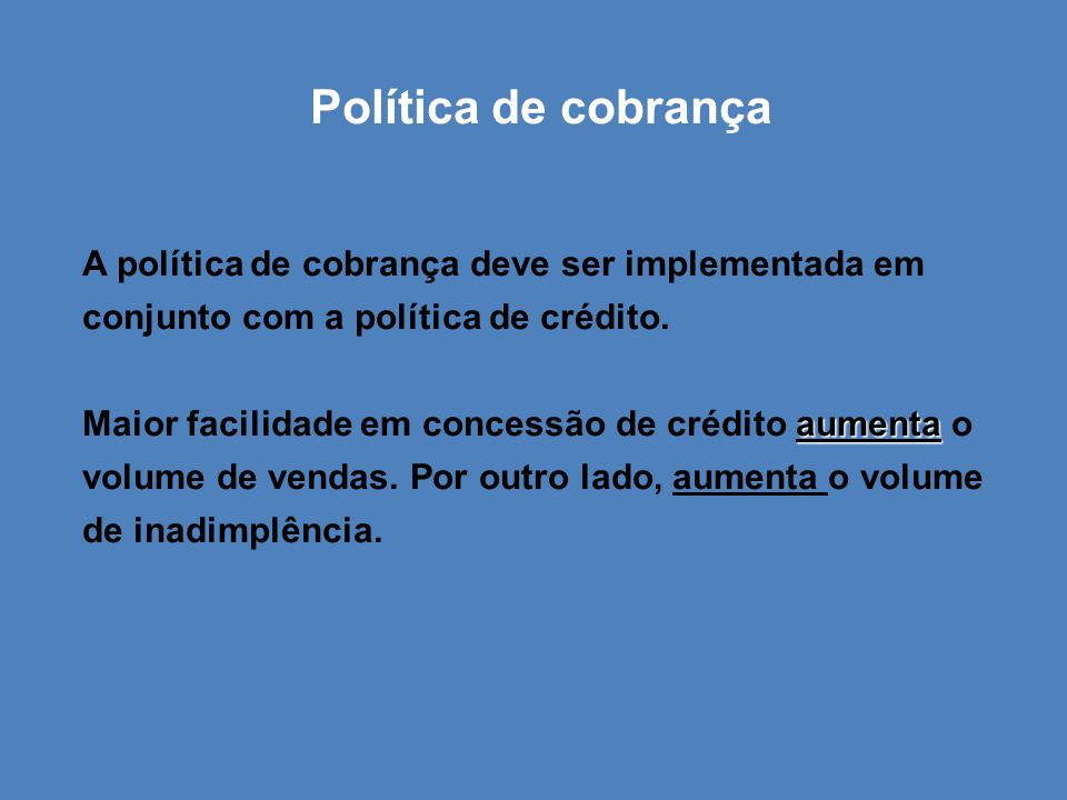 Política de cobrança A política de cobrança deve ser implementada em conjunto com a política de crédito.