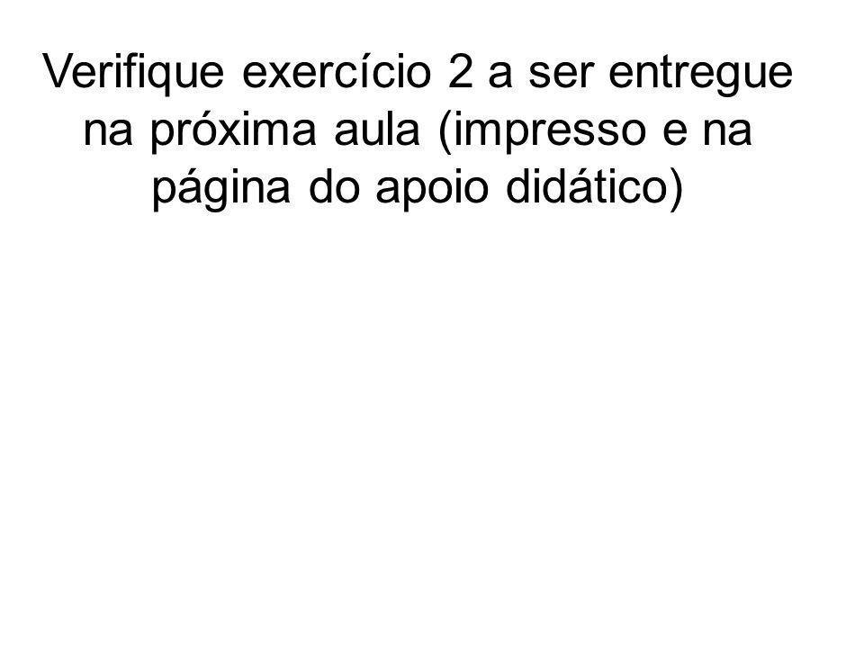 Verifique exercício 2 a ser entregue na próxima aula (impresso e na página do apoio didático)