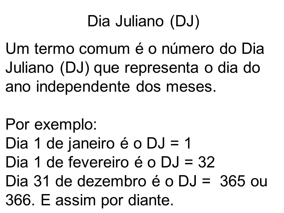 Dia Juliano (DJ) Um termo comum é o número do Dia Juliano (DJ) que representa o dia do ano independente dos meses.