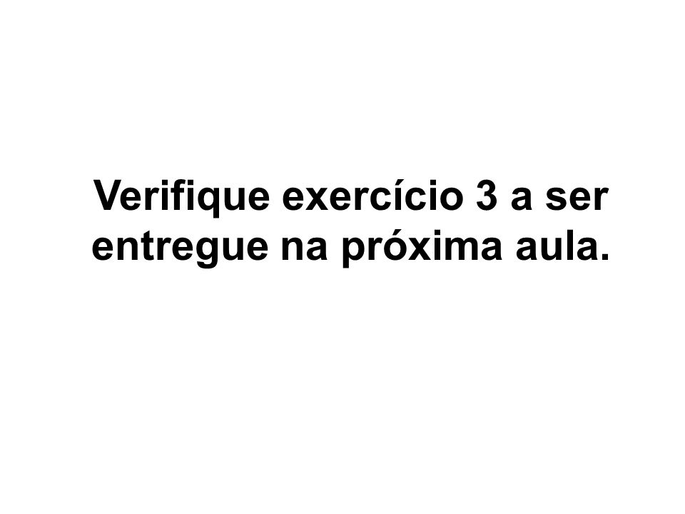 Verifique exercício 3 a ser entregue na próxima aula.