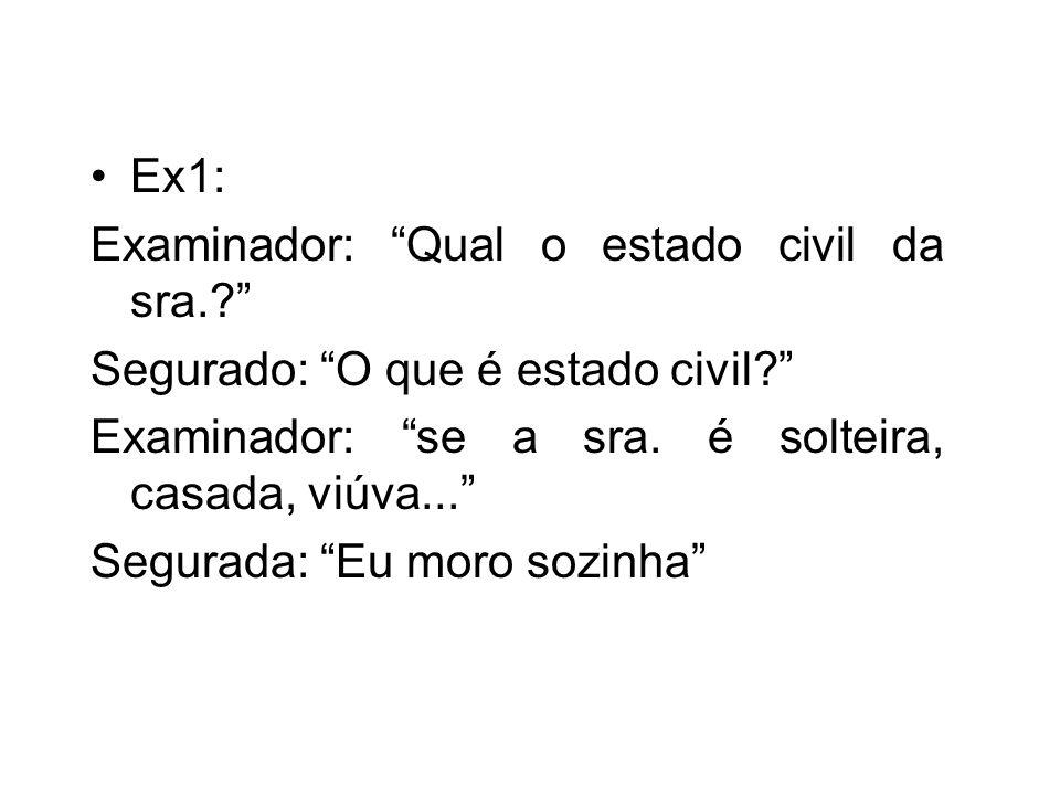 Ex1: Examinador: Qual o estado civil da sra. Segurado: O que é estado civil Examinador: se a sra. é solteira, casada, viúva...