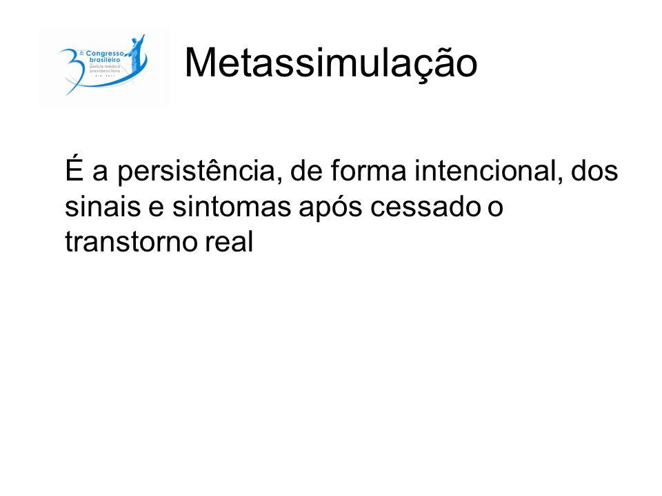 Metassimulação É a persistência, de forma intencional, dos sinais e sintomas após cessado o transtorno real.