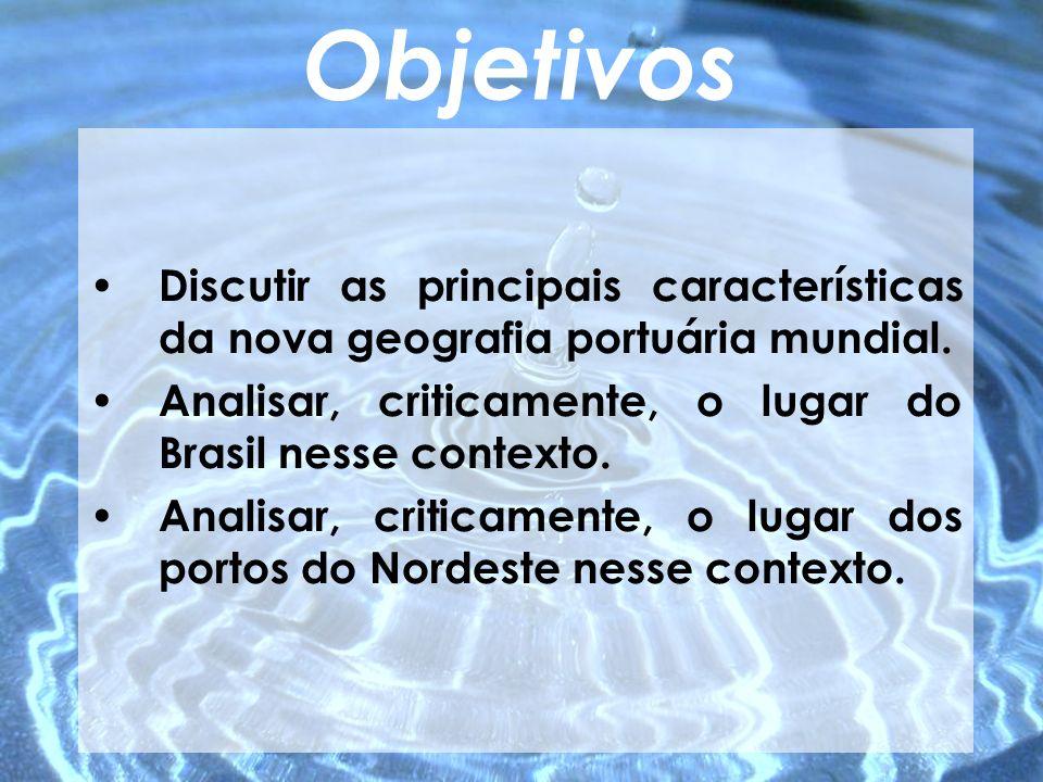 Objetivos Discutir as principais características da nova geografia portuária mundial. Analisar, criticamente, o lugar do Brasil nesse contexto.