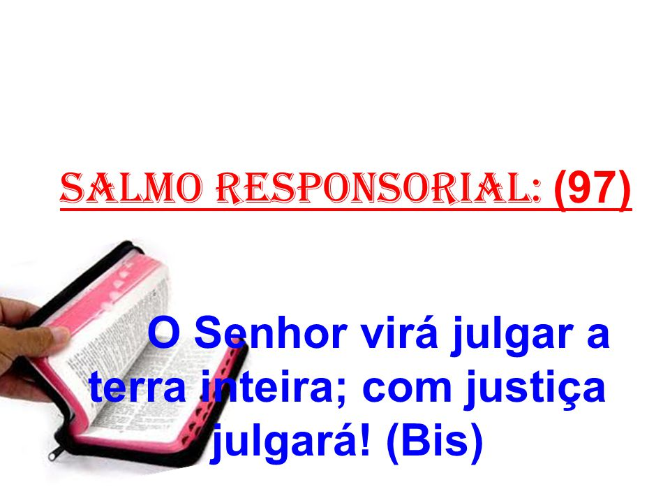 salmo responsorial: (97) O Senhor virá julgar a terra inteira; com justiça julgará! (Bis)