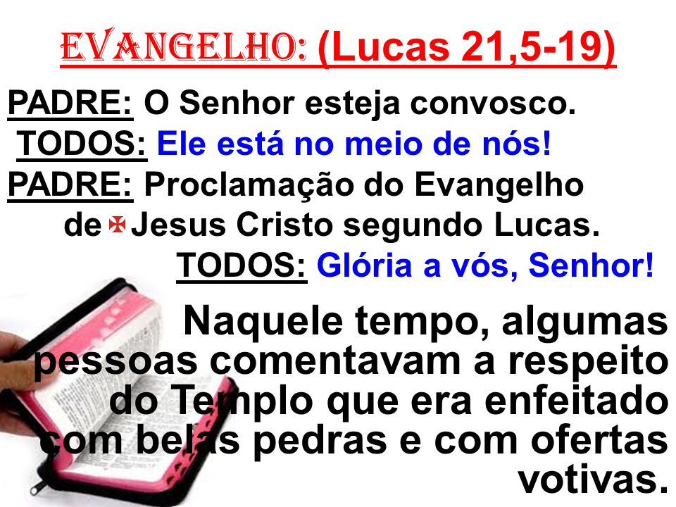 EVANGELHO: (Lucas 21,5-19) PADRE: O Senhor esteja convosco. TODOS: Ele está no meio de nós! PADRE: Proclamação do Evangelho.