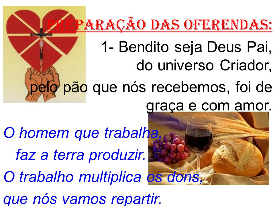 PREPARAÇÃO DAS OFERENDAS: 1- Bendito seja Deus Pai, do universo Criador, pelo pão que nós recebemos, foi de graça e com amor.