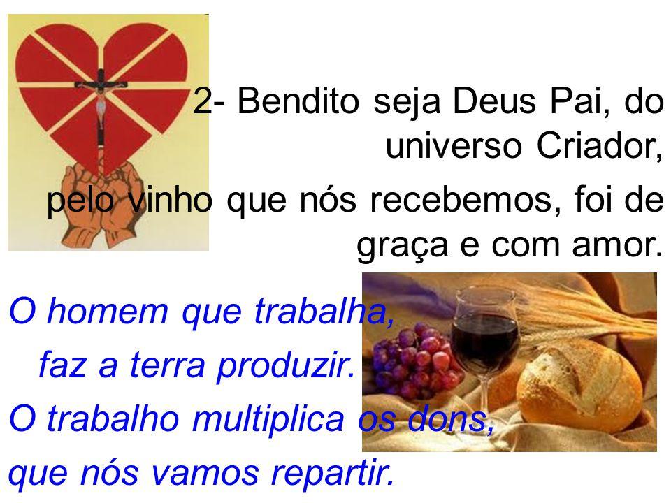 2- Bendito seja Deus Pai, do universo Criador, pelo vinho que nós recebemos, foi de graça e com amor.