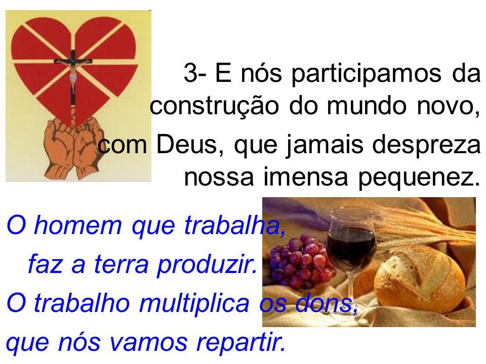3- E nós participamos da construção do mundo novo, com Deus, que jamais despreza nossa imensa pequenez.