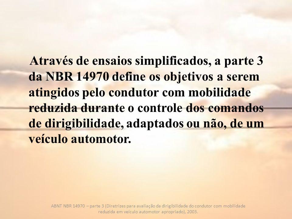 Através de ensaios simplificados, a parte 3 da NBR 14970 define os objetivos a serem atingidos pelo condutor com mobilidade reduzida durante o controle dos comandos de dirigibilidade, adaptados ou não, de um veículo automotor.