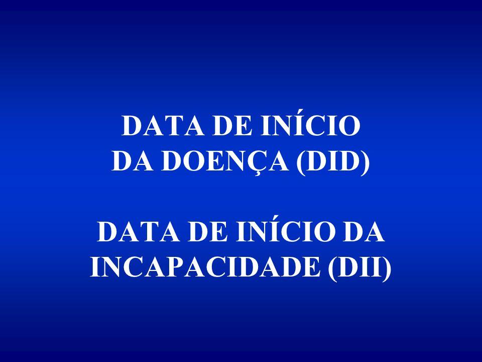 DATA DE INÍCIO DA DOENÇA (DID) DATA DE INÍCIO DA INCAPACIDADE (DII)