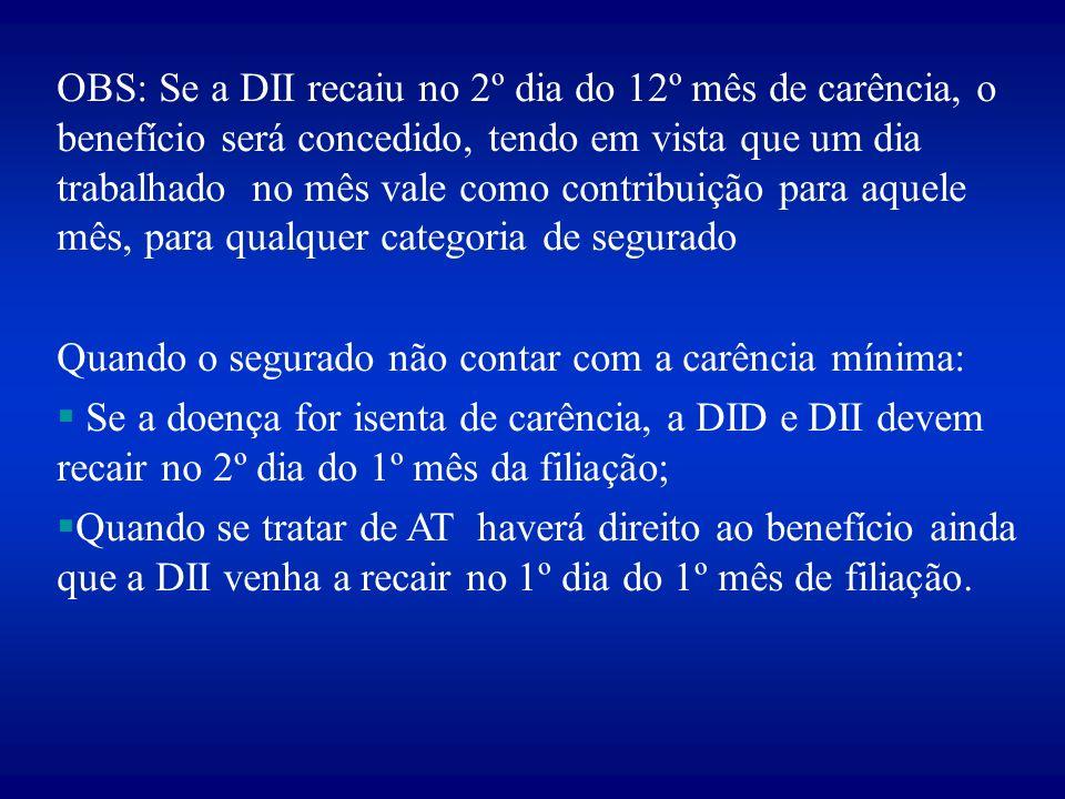 OBS: Se a DII recaiu no 2º dia do 12º mês de carência, o benefício será concedido, tendo em vista que um dia trabalhado no mês vale como contribuição para aquele mês, para qualquer categoria de segurado