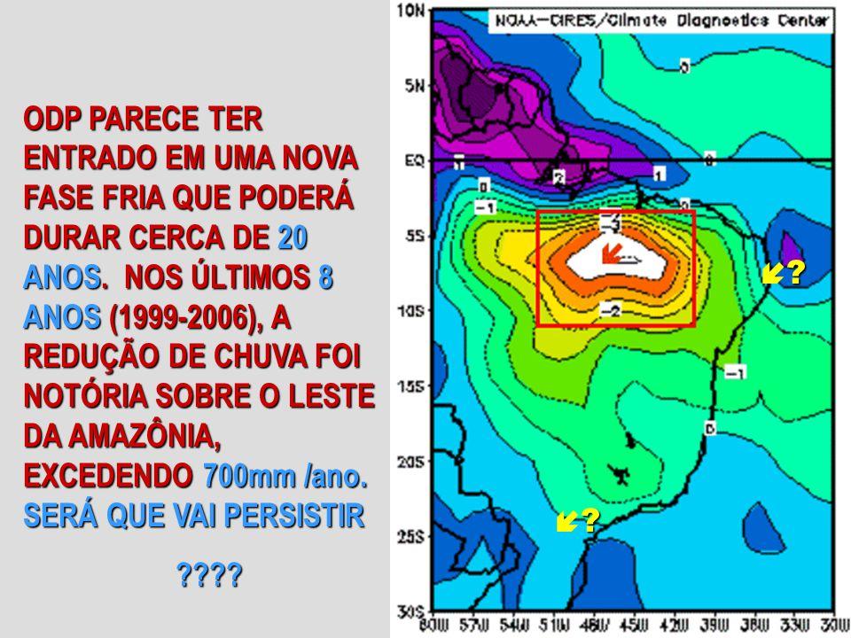 ODP PARECE TER ENTRADO EM UMA NOVA FASE FRIA QUE PODERÁ DURAR CERCA DE 20 ANOS. NOS ÚLTIMOS 8 ANOS (1999-2006), A REDUÇÃO DE CHUVA FOI NOTÓRIA SOBRE O LESTE DA AMAZÔNIA, EXCEDENDO 700mm /ano. SERÁ QUE VAI PERSISTIR