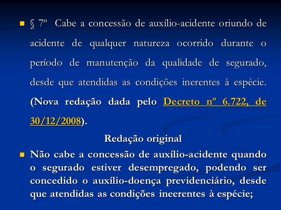 § 7º Cabe a concessão de auxílio-acidente oriundo de acidente de qualquer natureza ocorrido durante o período de manutenção da qualidade de segurado, desde que atendidas as condições inerentes à espécie. (Nova redação dada pelo Decreto nº 6.722, de 30/12/2008).