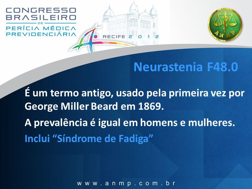 Neurastenia F48.0 É um termo antigo, usado pela primeira vez por George Miller Beard em 1869. A prevalência é igual em homens e mulheres.