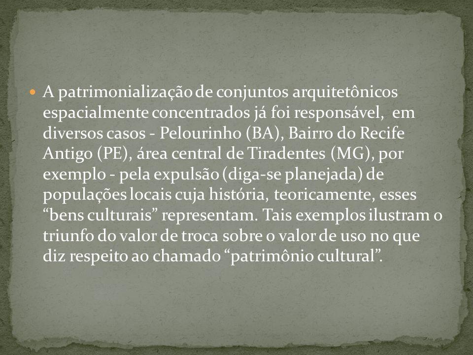 A patrimonialização de conjuntos arquitetônicos espacialmente concentrados já foi responsável, em diversos casos - Pelourinho (BA), Bairro do Recife Antigo (PE), área central de Tiradentes (MG), por exemplo - pela expulsão (diga-se planejada) de populações locais cuja história, teoricamente, esses bens culturais representam.