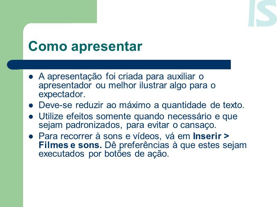 Como apresentar A apresentação foi criada para auxiliar o apresentador ou melhor ilustrar algo para o expectador.