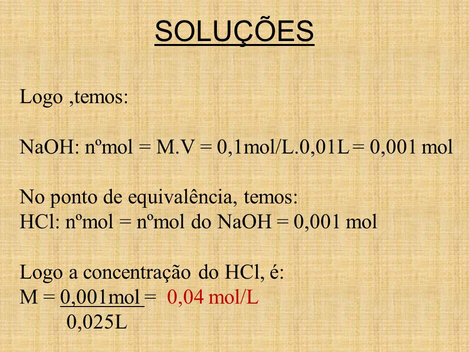 SOLUÇÕES Logo ,temos: NaOH: nºmol = M.V = 0,1mol/L.0,01L = 0,001 mol
