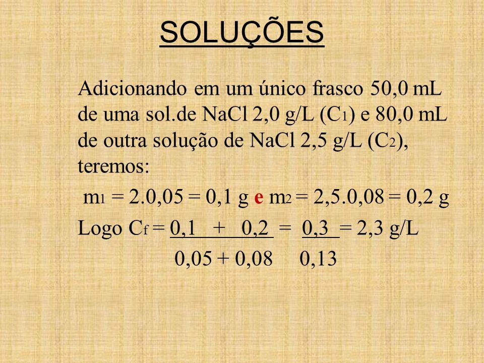 SOLUÇÕES Adicionando em um único frasco 50,0 mL de uma sol.de NaCl 2,0 g/L (C1) e 80,0 mL de outra solução de NaCl 2,5 g/L (C2), teremos: