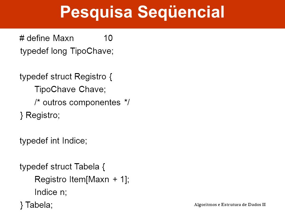 Pesquisa Seqüencial # define Maxn 10 typedef long TipoChave;