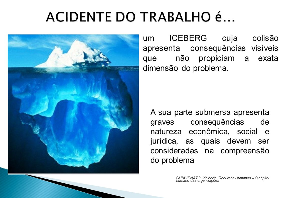 ACIDENTE DO TRABALHO é... um ICEBERG cuja colisão apresenta consequências visíveis que não propiciam a exata dimensão do problema.