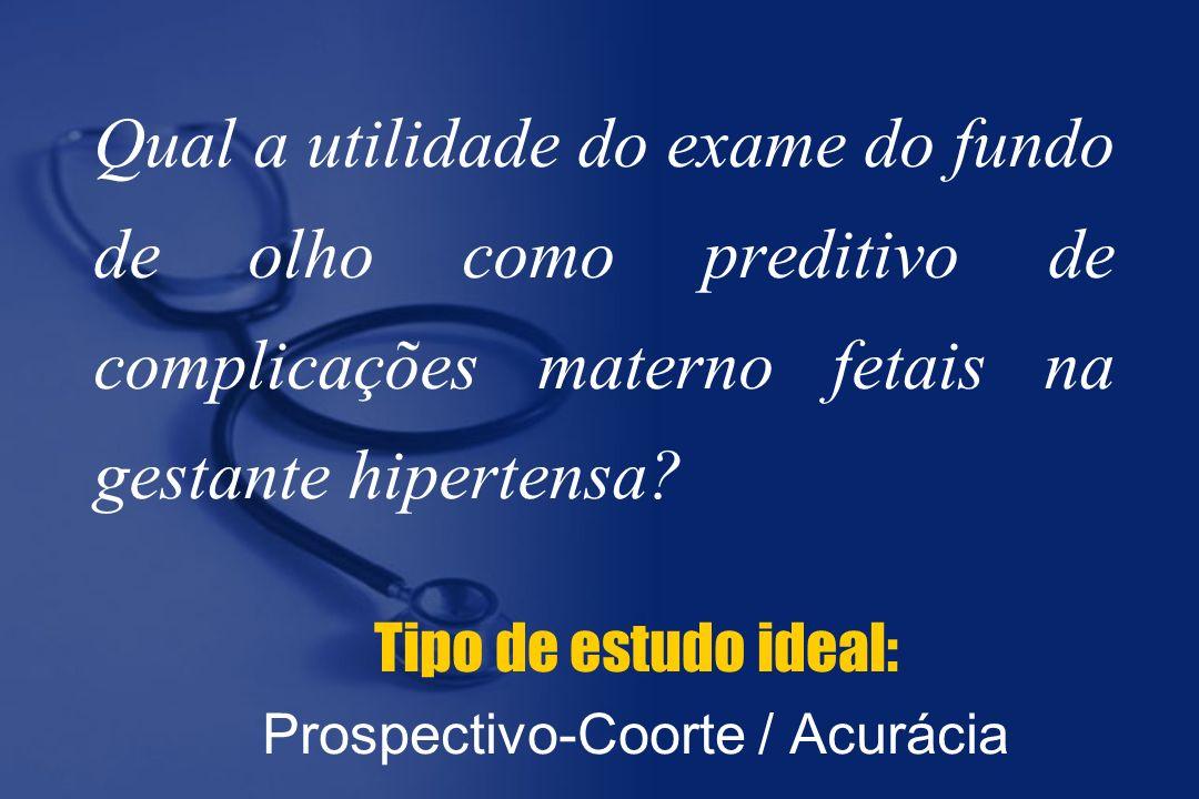 Tipo de estudo ideal: Prospectivo-Coorte / Acurácia
